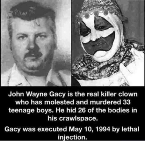 John Wayne: John Wayne Gacy is the real killer clown  who has molested and murdered 33  teenage boys. He hid 26 of the bodies in  his crawlspace.  Gacy was executed May 10, 1994 by lethal  injection.