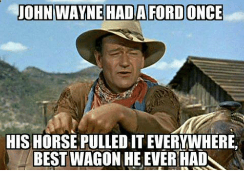 Horses, Memes, and Best: JOHN WAYNE HADAFORD ONCE  HIS HORSE PULLED IT EVERYWHERE,  BEST  WAGON HE EVER HAD