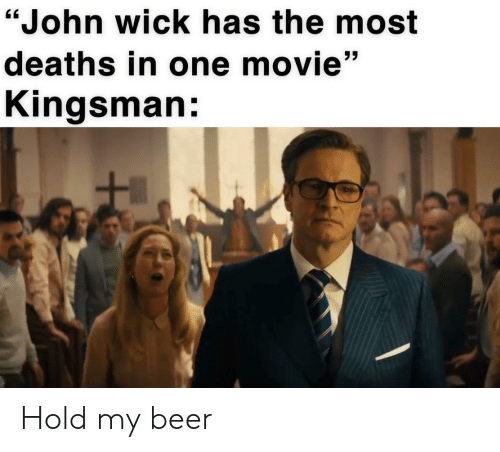 "deaths: ""John wick has the most  deaths in one movie""  Kingsman: Hold my beer"
