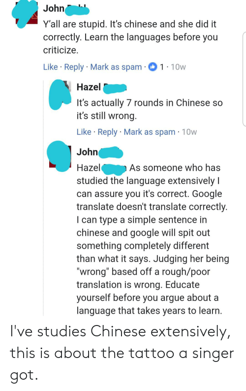 "Yall Are Stupid: John  Y'all are stupid. It's chinese and she did it  correctly. Learn the languages before you  criticize.  Like Reply Mark as spam  1.10w  Hazel  It's actually 7 rounds in Chinese so  it's still wrong  Like Reply Mark as spam 10w  .  John  Hazel  As someone who has  studied the language extensively I  can assure you it's correct. Google  translate doesn't translate correctly.  I can type a simple sentence in  chinese and google will spit out  something completely different  than what it says. Judging her being  ""wrong"" based off a rough/poor  translation is wrong. Educate  yourself before you argue about a  language that takes years to learn I've studies Chinese extensively, this is about the tattoo a singer got."