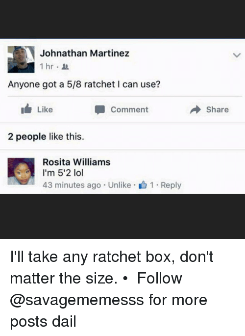 Memes, Ratchet, and Ratchetness: Johnathan Martinez  1 hr  Anyone got a 5/8 ratchet l can use?  I Like  Comment  2 people like this.  Rosita Williams  I'm 5'2 lol  43 minutes ago Unlike 1 Reply  Share I'll take any ratchet box, don't matter the size. • ➫➫ Follow @savagememesss for more posts dail