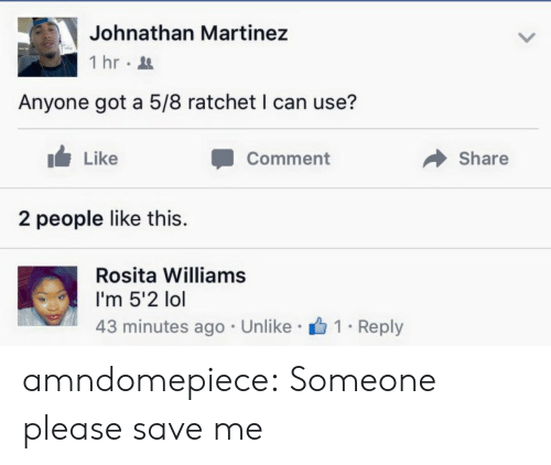 ratchet: Johnathan Martinez  İhr.  Anyone got a 5/8 ratchet I can use?  Like  Comment  Share  2 people like this.  Rosita Williams  I'm 5'2 lol  43 minutes ago Unlike 1 . Reply amndomepiece:  Someone please save me