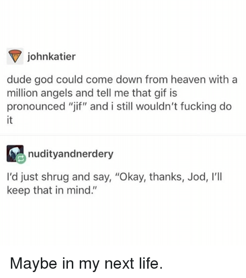 "Dude, Fucking, and Funny: johnkatier  dude god could come down from heaven with a  million angels and tell me that gif is  pronounced ""jif"" and i still wouldn't fucking do  it  nudityandnerdery  I'd just shrug and say, ""Okay, thanks, Jod, I'lI  keep that in mind."" Maybe in my next life."