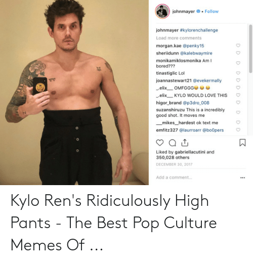 High Pants: johnmayer Follow  johnmayer #kylorenchallenge  Load more comments  morgan.kae @penky15  sheriidunn @kalebwaymire  monikamiklosmonika AmI  bored???  tinastiglic Lol  joannastewart21 @evekermally  elix OMFGGG  elix  KYLO WOULD LOVE THIS  higor_brand @p3dro_008  suzanshiruzu This is a incredibly  good shot. It moves me  mikes_hardest ok text me  emfitz327 @laurroarr @bo0pers  Liked by gabriellacutini and  350,028 others  DECEMBER 30, 2017  Add a comment.. Kylo Ren's Ridiculously High Pants - The Best Pop Culture Memes Of ...