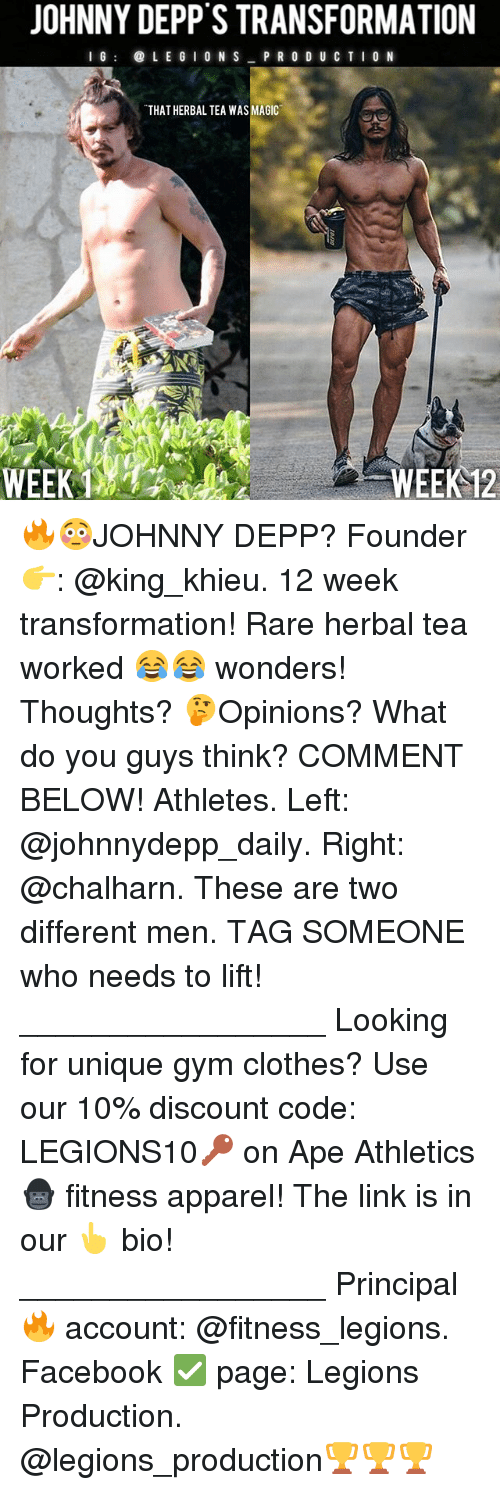 Clothes, Facebook, and Gym: JOHNNY DEPP S TRANSFORMATION  I G  L E G I ON S  P R O D U C T I O N  THAT HERBALTEA WAS MAGIC  WEEK 12 🔥😳JOHNNY DEPP? Founder 👉: @king_khieu. 12 week transformation! Rare herbal tea worked 😂😂 wonders! Thoughts? 🤔Opinions? What do you guys think? COMMENT BELOW! Athletes. Left: @johnnydepp_daily. Right: @chalharn. These are two different men. TAG SOMEONE who needs to lift! _________________ Looking for unique gym clothes? Use our 10% discount code: LEGIONS10🔑 on Ape Athletics 🦍 fitness apparel! The link is in our 👆 bio! _________________ Principal 🔥 account: @fitness_legions. Facebook ✅ page: Legions Production. @legions_production🏆🏆🏆