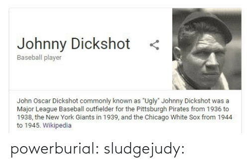"york: Johnny Dickshot  Baseball player  John Oscar Dickshot commonly known as ""Ugly"" Johnny Dickshot was a  Major League Baseball outfielder for the Pittsburgh Pirates from 1936 to  1938, the New York Giants in 1939, and the Chicago White Sox from 1944  to 1945. Wikipedia powerburial: sludgejudy:"