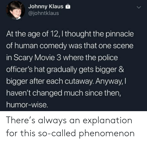 Pinnacle: Johnny Klaus  @johntklaus  At the age of 12, I thought the pinnacle  of human comedy was that one scene  in Scary Movie 3 where the police  officer's hat gradually gets bigger &  bigger after each cutaway. Anyway,    haven't changed much since then,  humor-wise There's always an explanation for this so-called phenomenon