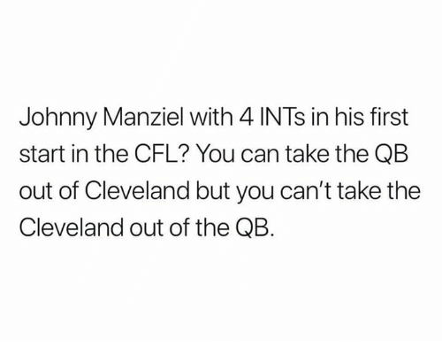 Johnny Manziel: Johnny Manziel with 4 INTs in his first  start in the CFL? You can take the QB  out of Cleveland but you can't take the  Cleveland out of the QB.