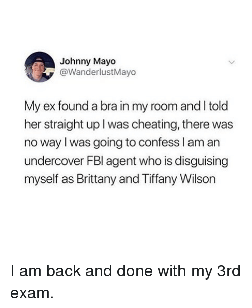 Cheating, Tiffany, and Girl Memes: Johnny Mayo  @WanderlustMayo  My ex found a bra in my room and I told  her straight up I was cheating, there was  no way l was going to confess l am an  undercover FBl agent who is disguising  myself as Brittany and Tiffany Wilson I am back and done with my 3rd exam.