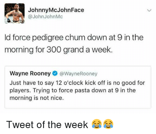 not nice: Johnny McJohn Face  @John John Mc  ld force pedigree chum down at 9 in the  morning for 300 grand a week.  Wayne Rooney  Wayne Rooney  Just have to say 12 o'clock kick off is no good for  players. Trying to force pasta down at 9 in the  morning is not nice. Tweet of the week 😂😂