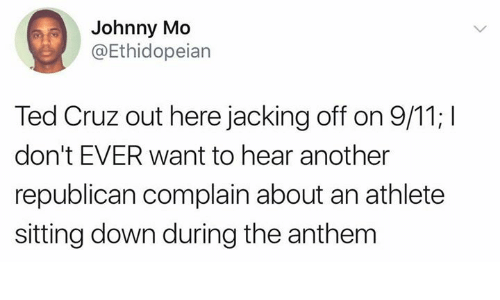 9/11, Jacking Off, and Ted: Johnny Mo  @Ethidopeian  Ted Cruz out here jacking off on 9/11; I  don't EVER want to hear another  republican complain about an athlete  sitting down during the anthem