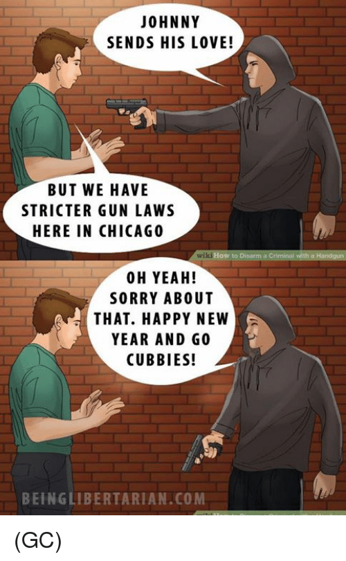Chicago, Memes, and Wikihow: JOHNNY  SENDS HIS LOVE!  BUT WE HAVE  STRICTER GUN LAWS  HERE IN CHICAGO  wikiHow to Disarm a Criminal with a  00 H YEAH!  SORRY ABOUT  THAT. HAPPY NEW  YEAR AND GO  CUBBIES!  BEING LIBERTARIAN.COM (GC)