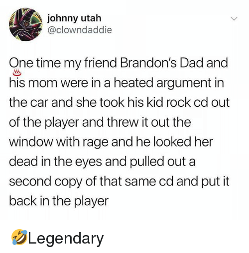Dad, Memes, and Time: johnny utah  @clowndaddie  One time my friend Brandon's Dad and  his mom were in a heated argument in  the car and she took his kid rock cd out  of the player and threw it out the  window with rage and he looked her  dead in the eyes and pulled outa  second copy of that same cd and put it  back in the player 🤣Legendary