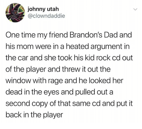 Dad, Dank, and Time: johnny utah  @clowndaddie  One time my friend Brandon's Dad and  his mom were in a heated argument in  the car and she took his kid rock cd out  of the player and threw it out the  window with rage and he looked her  dead in the eyes and pulled out a  second copy of that same cd and put it  back in the player