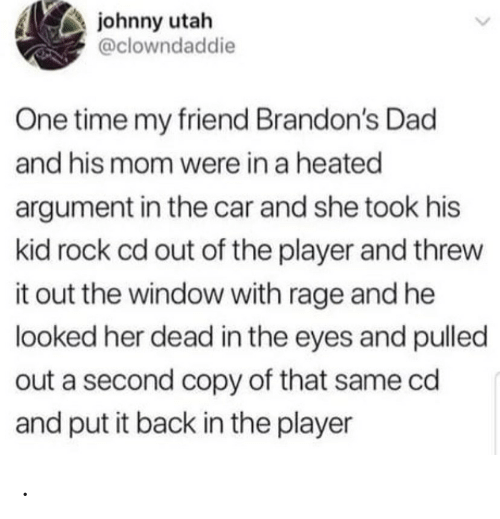 Heated: johnny utah  @clowndaddie  One time my friend Brandon's Dad  and his mom were in a heated  argument in the car and she took his  kid rock cd out of the player and threw  it out the window with rage and he  looked her dead in the eyes and pulled  out a second copy of that same cd  and put it back in the player .