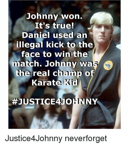 Memes, True, and Match: Johnny won.  It's true!  Daniel used an  illegal Kick to the  face to win the  match. Johnny wa  the real champ o  Karate Kid  Justice4Johnny neverforget