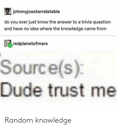 The Answer: johnnyjoestarrelatable  do you ever just know the answer to a trivia question  and have no idea where the knowledge came from  redplanetofmars  Source(s):  Dude trust me Random knowledge
