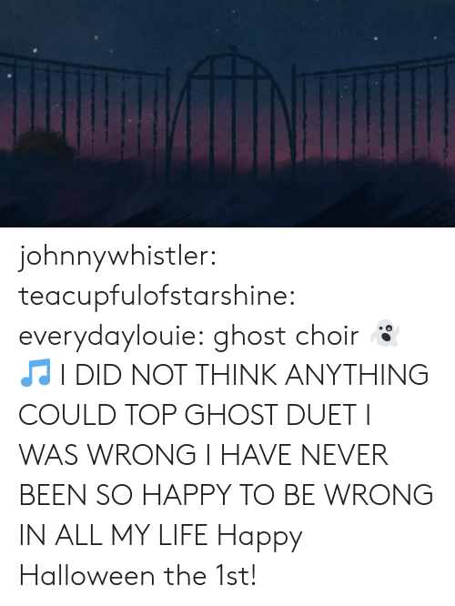 duet: johnnywhistler: teacupfulofstarshine:  everydaylouie: ghost choir 👻 🎵 I DID NOT THINK ANYTHING COULD TOP GHOST DUET I WAS WRONG I HAVE NEVER BEEN SO HAPPY TO BE WRONG IN ALL MY LIFE   Happy Halloween the 1st!