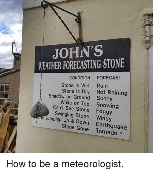 Funny, Earthquake, and Forecast: JOHN'S  WEATHER FORECASTING STONE  CONDITION FORECAST  Rain  Not Raining  Sunny  Snowing  Stone is Wet  Stone is Dry  Shadow on Ground  White on Top  Can't See Stone Foggy  Swinging Stone Windy  e Jumping Up & Down Earthquake  Stone Gone Tornado How to be a meteorologist.
