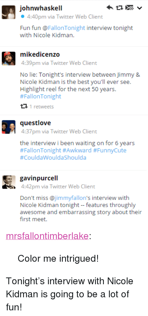 """Highlight Reel: johnwhaskell  4:40pm via Twitter Web Client  Fun fun @FallonTonight interview tonight  with Nicole Kidman.  4:39pm via Twitter Web Client  No lie: Tonight's interview between Jimmy &  Nicole Kidman is the best you'll ever see.  Highlight reel for the next 50 years.  #FallonTonight  1 retweets  4:37pm via Twitter Web Client  the interview i been waiting on for 6 years  #FallonTo night #Awkward #FunnyCute  #CouldaWouldaShoulda   gavinpurcell  4:42pm via Twitter Web Client  Don't miss @jimmyfallon's interview with  Nicole Kidman tonight - features throughly  awesome and embarrassing story about their  first meet. <p><a class=""""tumblr_blog"""" href=""""http://mrsfallontimberlake.tumblr.com/post/107350475505/color-me-intrigued"""" target=""""_blank"""">mrsfallontimberlake</a>:</p> <blockquote> <p>Color me intrigued!</p> </blockquote> <p>Tonight&rsquo;s interview with Nicole Kidman is going to be a lot of fun!</p>"""