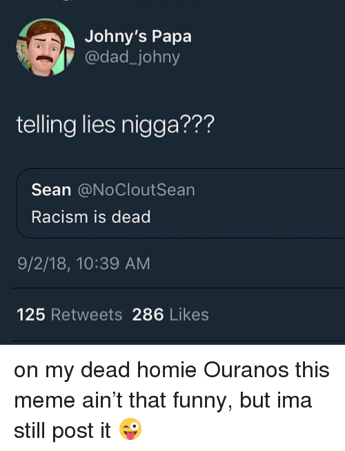 Dad, Funny, and Homie: Johny's Papa  7 @dad_johny  telling lies nigga???  Sean @NoCloutSean  Racism is dead  9/2/18, 10:39 AM  125 Retweets 286 Likes on my dead homie Ouranos this meme ain't that funny, but ima still post it 😜