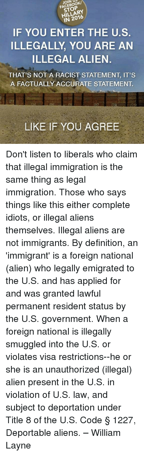 Memes, Aliens, and Alien: JOIN DRK  STOP  IN 2016  IF YOU ENTER THE U.S.  ILLEGALLY YOU ARE AN  ILLEGAL ALIEN.  THAT'S NOT A RACIST STATEMENT IT'S  A FACTUALLY ACCURATE STATEMENT  LIKE IF YOU AGREE Don't listen to liberals who claim that illegal immigration is the same thing as legal immigration. Those who says things like this either complete idiots, or illegal aliens themselves. Illegal aliens are not immigrants. By definition, an 'immigrant' is a foreign national (alien) who legally emigrated to the U.S. and has applied for and was granted lawful permanent resident status by the U.S. government. When a foreign national is illegally smuggled into the U.S. or violates visa restrictions--he or she is an unauthorized (illegal) alien present in the U.S. in violation of U.S. law, and subject to deportation under Title 8 of the U.S. Code § 1227, Deportable aliens. – William Layne