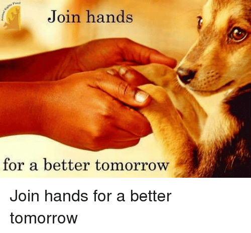 Memes, Tomorrow, and A Better Tomorrow: Join hands  for a better tomorrow Join hands for a better tomorrow