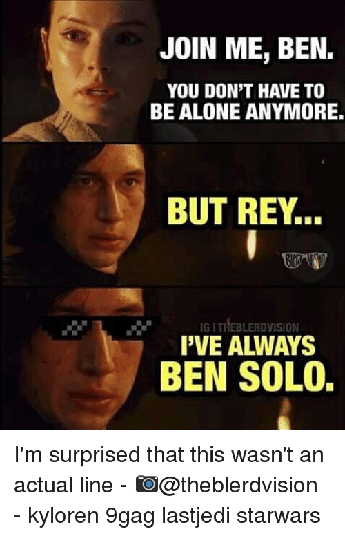 9gag, Being Alone, and Memes: JOIN ME, BEN.  YOU DON'T HAVE TO  BE ALONE ANYMORE.  BUT REY..  IG I THEBLERDVISION  I'VE ALWAYS  BEN SOLO. I'm surprised that this wasn't an actual line - 📷@theblerdvision - kyloren 9gag lastjedi starwars