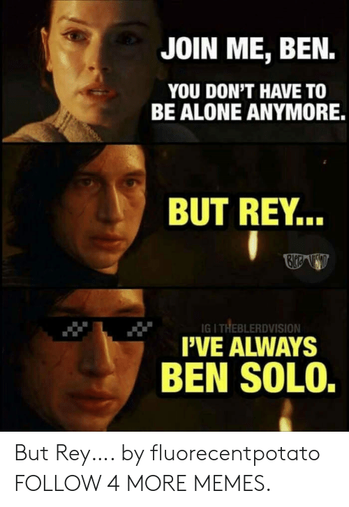 pve: JOIN ME, BEN.  YOU DON'T HAVE TO  BE ALONE ANYMORE.  BUT REY...  IGI THEBLERDVISION  PVE ALWAYS  BEN SOLO. But Rey…. by fluorecentpotato FOLLOW 4 MORE MEMES.