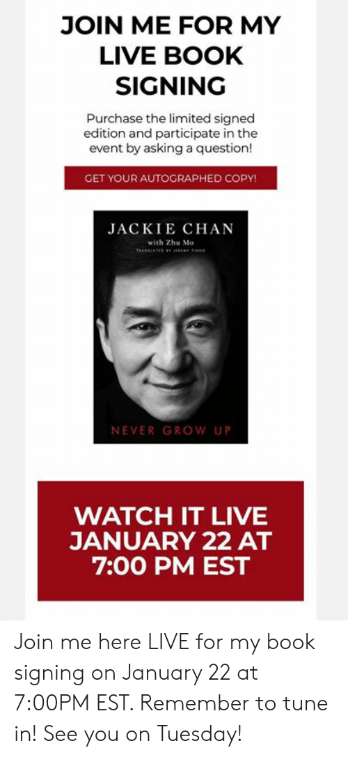 join.me: JOIN ME FOR MY  LIVE BOOK  SIGNING  Purchase the limited signed  edition and participate in the  event by asking a question!  GET YOUR AUTOGRAPHED COPY!  JACKIE CHAN  with Zhu Mo  NEVER GROW UP  WATCH IT LIVE  JANUARY 22 AT  7:00 PM EST Join me here LIVE for my book signing on January 22 at 7:00PM EST.  Remember to tune in! See you on Tuesday!