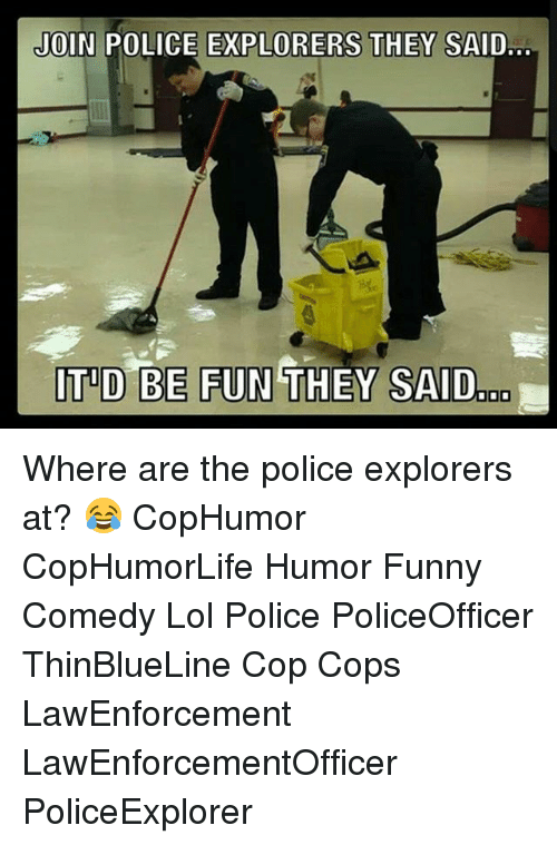 Funny, Lol, and Memes: JOIN POLICE EXPLORERS THEY SAID...  ITID BE FUN THEY SAID Where are the police explorers at? 😂 CopHumor CopHumorLife Humor Funny Comedy Lol Police PoliceOfficer ThinBlueLine Cop Cops LawEnforcement LawEnforcementOfficer PoliceExplorer
