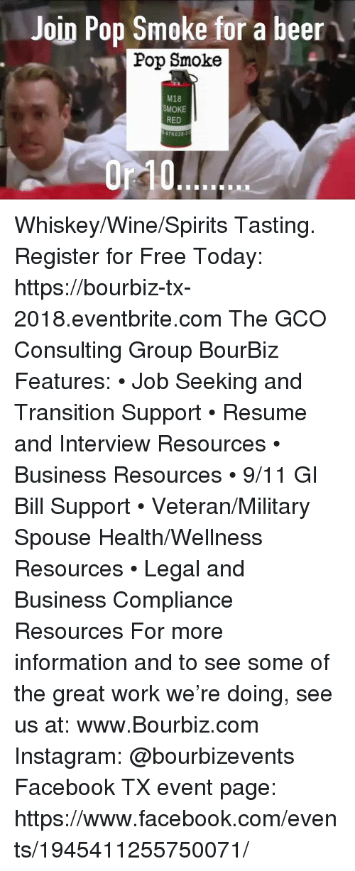 gi bill: Join Pop Smoke for a beer  Pop Smoke  M18  SMOKE  RED  K028-0  0r10 Whiskey/Wine/Spirits Tasting. Register for Free Today:  https://bourbiz-tx-2018.eventbrite.com  The GCO Consulting Group BourBiz Features: • Job Seeking and Transition Support  • Resume and Interview Resources  • Business Resources  • 9/11 GI Bill Support  • Veteran/Military Spouse Health/Wellness Resources  • Legal and Business Compliance Resources For more information and to see some of the great work we're doing, see us at: www.Bourbiz.com Instagram: @bourbizevents Facebook TX event page: https://www.facebook.com/events/1945411255750071/