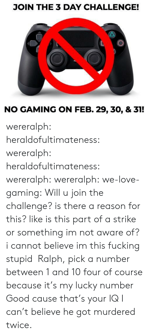 the challenge: JOIN THE 3 DAY CHALLENGE!  NO GAMING ON FEB. 29, 30, & 31! wereralph:  heraldofultimateness:  wereralph:   heraldofultimateness:  wereralph:   wereralph:  we-love-gaming: Will u join the challenge? is there a reason for this? like is this part of a strike or something imnot aware of?  i cannot believe im this fucking stupid   Ralph, pick a number between 1 and 10  four of course because it's my lucky number   Good cause that's your IQ    I can't believe he got murdered twice.