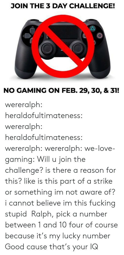 feb: JOIN THE 3 DAY CHALLENGE!  NO GAMING ON FEB. 29, 30, & 31! wereralph: heraldofultimateness:  wereralph:   heraldofultimateness:  wereralph:   wereralph:  we-love-gaming: Will u join the challenge? is there a reason for this? like is this part of a strike or something imnot aware of?  i cannot believe im this fucking stupid   Ralph, pick a number between 1 and 10  four of course because it's my lucky number   Good cause that's your IQ