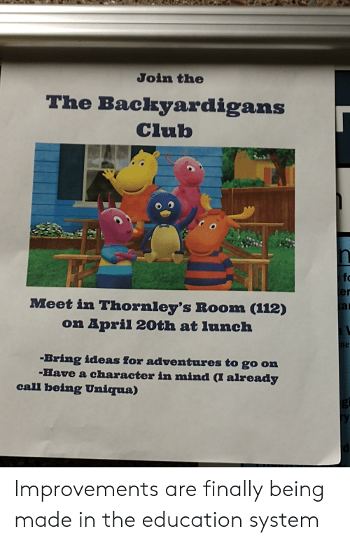 The Backyardigans: Join the  The Backyardigans  Club  fo  er  at  Meet in Thornley's Room (112)  on April 20th at Iunch  Bring ideas for adventures to go on  Have a character in mind (I already  call being Uniqua) Improvements are finally being made in the education system