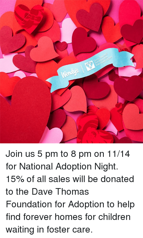 dave thomas: Join us 5 pm to 8 pm on 11/14 for National Adoption Night. 15% of all sales will be donated to the Dave Thomas Foundation for Adoption to help find forever homes for children waiting in foster care.