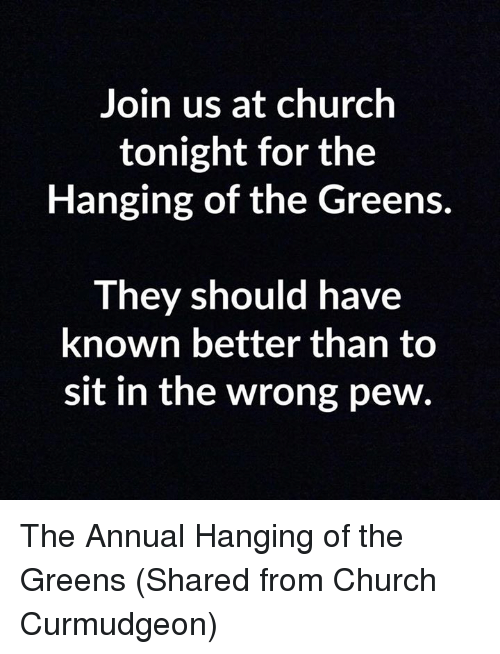 Episcopal Church : Join us at church  tonight for the  Hanging of the Greens.  They should have  known better than to  sit in the wrong pew The Annual Hanging of the Greens  (Shared from Church Curmudgeon)