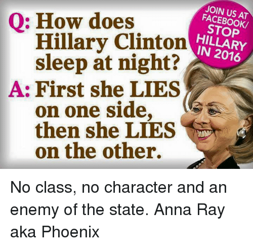 Hillary Clinton: JOIN US AT  FACEBOOK/  STOP  HILLARY  Q: How does  Hillary Clinton A  sleep at night?  IN 2016  A: First she LIES  on one side,  then she LIES  on the other. No class, no character and an enemy of the state.   Anna Ray aka Phoenix