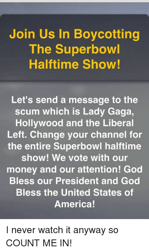 superbowl halftime: Join Us In Boycotting  The Superbowl  Halftime Show!  Let's send a message to the  scum which is Lady Gaga,  Hollywood and the Liberal  Left. Change your channel for  the entire Superbowl halftime  show! We vote with our  money and our attention! God  Bless our President and God  Bless the United States of  America! I never watch it anyway so COUNT ME IN!