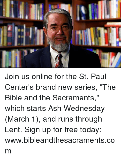 "Ash Wednesday: Join us online for the St. Paul Center's brand new series, ""The Bible and the Sacraments,"" which starts Ash Wednesday (March 1), and runs through Lent. Sign up for free today: www.bibleandthesacraments.com"