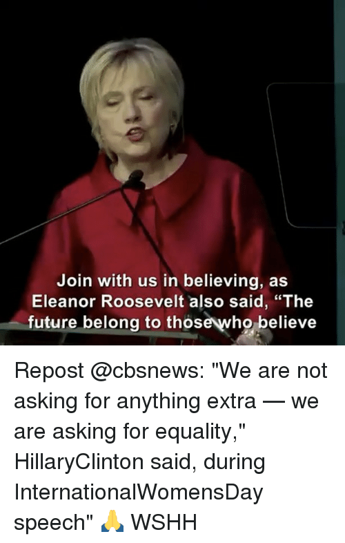 """Internationalwomensday: Join with us in believing, as  Eleanor Roosevelt also said, """"The  future belong to thos  believe Repost @cbsnews: """"We are not asking for anything extra — we are asking for equality,"""" HillaryClinton said, during InternationalWomensDay speech"""" 🙏 WSHH"""