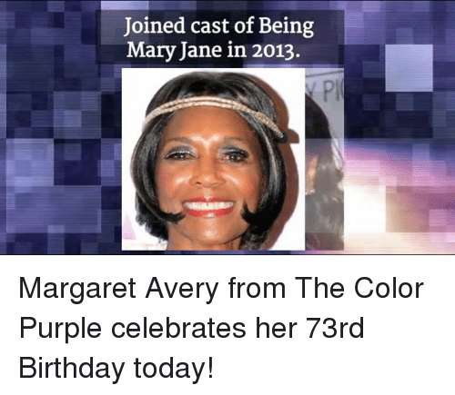 Memes, Purple, and Casted: Joined cast of Being  Mary Jane in 2013. Margaret Avery from The Color Purple celebrates her 73rd Birthday today!
