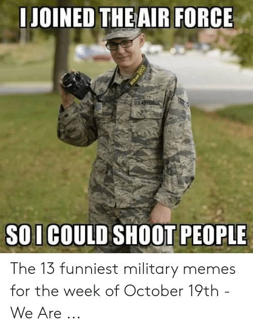 13 Funniest: JOINED THE AIR FORCE  SO I COULD SHOOT PEOPLE The 13 funniest military memes for the week of October 19th - We Are ...