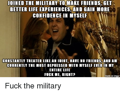 better life: JOINED THE MILITARY TO MAKE FRIENDS GET  BETTER LIFE EXPERIENCES,AND GAIN MORE  CONFIDENCE IN MYSELF  CONSTANTLY TREATED LIKE AN IDIOT, HAVE NO FRIENDS, AND AM  CURRENTLY THE MOST DEPRESSED WITH MYSELF EVER IN MY  ENTIRE LIFE  FUCK ME, RIGHT?  made on imgur Fuck the military
