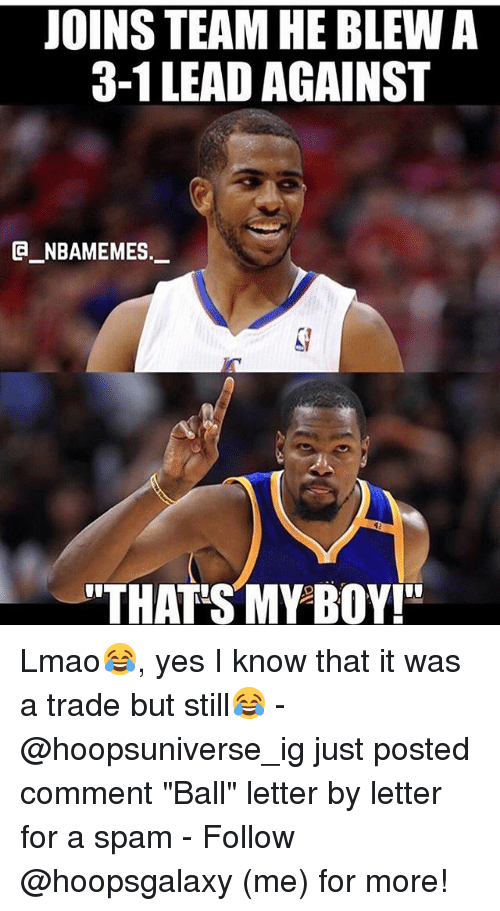 """3 1 Lead: JOINS TEAM HE BLEW A  3-1 LEAD AGAINST  G NBAMEMES._  """"THAT S MY BOY!"""" Lmao😂, yes I know that it was a trade but still😂 - @hoopsuniverse_ig just posted comment """"Ball"""" letter by letter for a spam - Follow @hoopsgalaxy (me) for more!"""