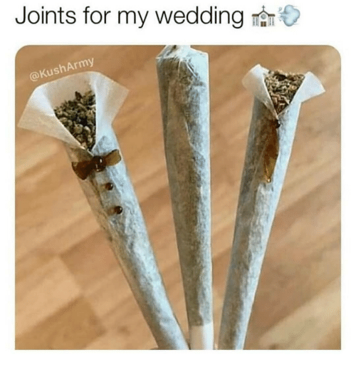 Memes, Wedding, and 🤖: Joints for my wedding  @KushArmy