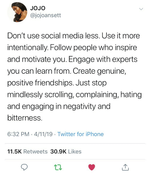 inspire: JOJo  @jojoansett  Don't use social media less. Use it more  intentionally. Follow people who inspire  and motivate you. Engage with experts  you can learn from. Create genuine,  positive friendships. Just stop  mindlessly scrolling, complaining, hatingg  and engaging in negativity and  bitterness.  6:32 PM-4/11/19 Twitter for iPhone  11.5K Retweets 30.9K Likes