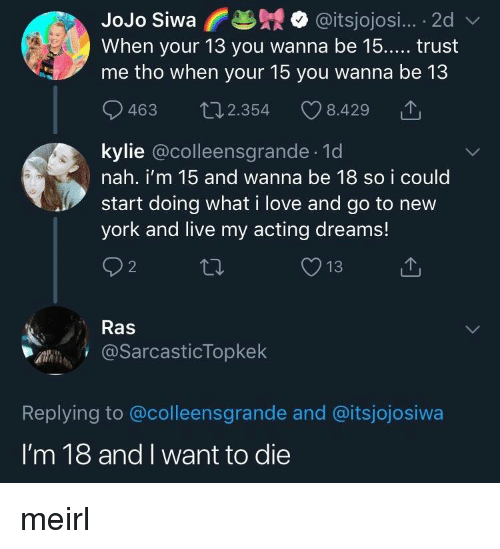 ras: JoJo Siwa @itsjojosi... 2d  When your 13 you wanna be 15..... trust  me tho when your 15 you wanna be 13  463  2.354  8.429  kylie @colleensgrande.1d  nah. i'm 15 and wanna be 18 so i could  tart doing what i love and go to new  york and live my acting dreams!  2  Ras  @SarcasticTopkek  Replying to @colleensgrande and @itsjojosiwa  I'm 18 and I want to die meirl