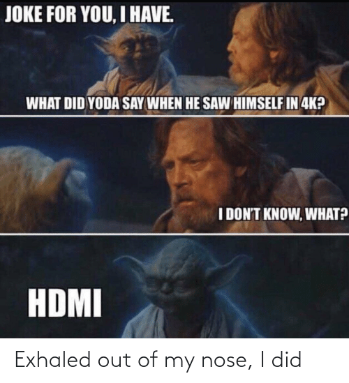 hdmi: JOKE FOR YOU, I HAVE.  WHAT DID YODA SAY WHEN HE SAW HIMSELF IN 4K?  I DON'T KNOW, WHAT?  HDMI Exhaled out of my nose, I did