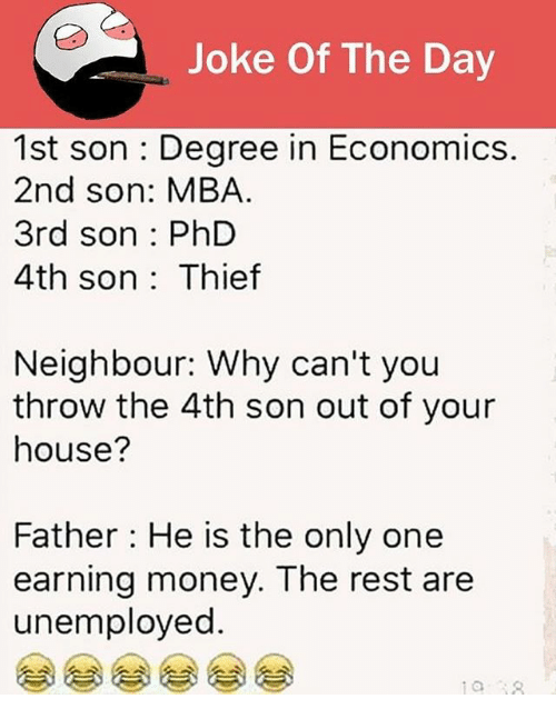 joke of the day: Joke Of The Day  1st son : Degree in Economics.  2nd son: MBA  3rd son : PhD  4th son: Thief  Neighbour: Why can't you  throw the 4th son out of your  house?  Father He is the only one  earning money. The rest are  unemployed.  0 18